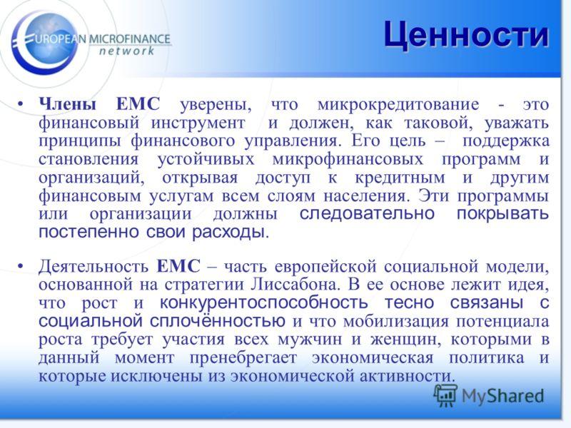 Ценности Члены ЕМС уверены, что микрокредитование - это финансовый инструмент и должен, как таковой, уважать принципы финансового управления. Его цель – поддержка становления устойчивых микрофинансовых программ и организаций, открывая доступ к кредит