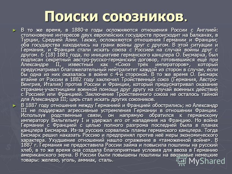 Поиски союзников. В то же время, в 1880-е годы осложняются отношения России с Англией: столкновение интересов двух европейских государств происходит на Балканах, в Турции, Средней Азии. Также, осложняются отношения Германии и Франции; оба государства