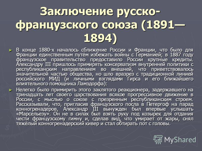 Заключение русско- французского союза (1891 1894) В конце 1880-х началось сближение России и Франции, что было для Франции единственным путём избежать войны с Германией; в 1887 году французское правительство предоставило России крупные кредиты. Алекс