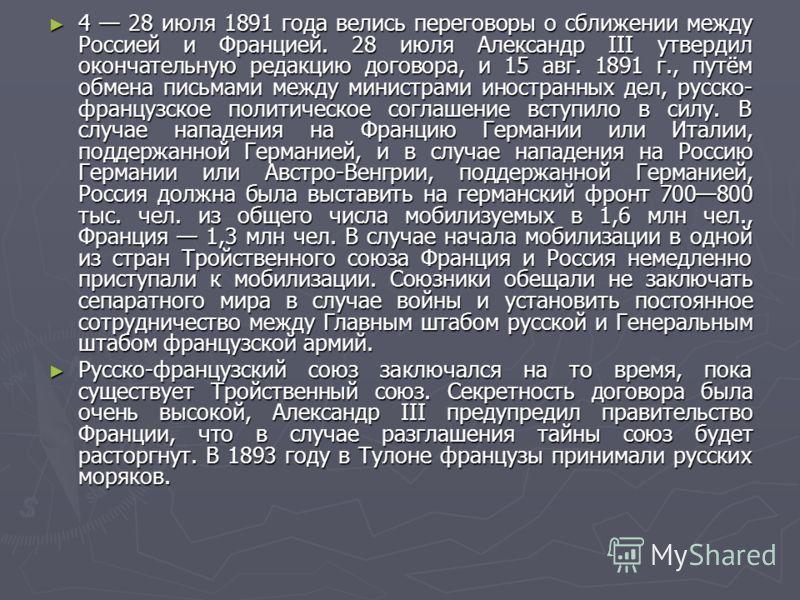 4 28 июля 1891 года велись переговоры о сближении между Россией и Францией. 28 июля Александр III утвердил окончательную редакцию договора, и 15 авг. 1891 г., путём обмена письмами между министрами иностранных дел, русско- французское политическое со