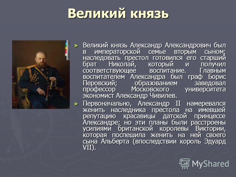 Великий князь Великий князь Александр Александрович был в императорской семье вторым сыном; наследовать престол готовился его старший брат Николай, который и получил соответствующее воспитание. Главным воспитателем Александра был граф Борис Перовский