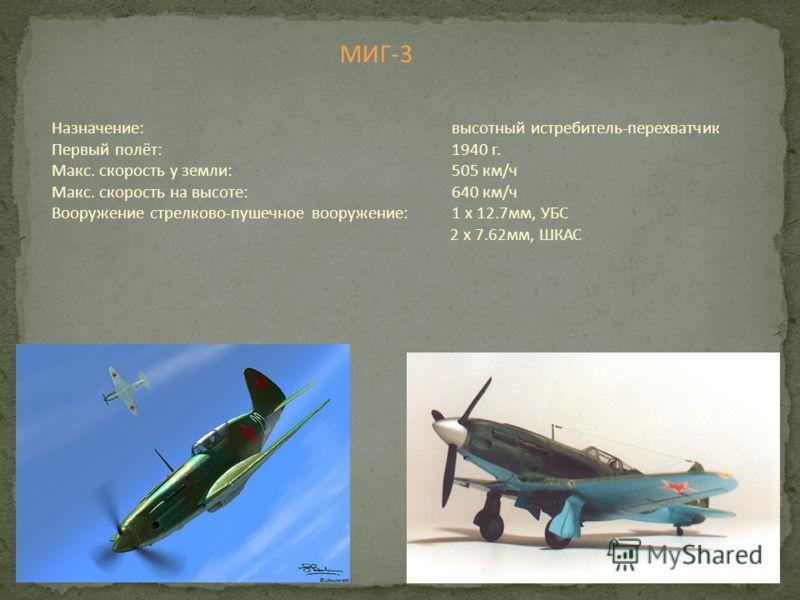 МИГ-3 Назначение:высотный истребитель-перехватчик Первый полёт: 1940 г. Макс. скорость у земли:505 км/ч Макс. скорость на высоте:640 км/ч Вооружение стрелково-пушечное вооружение:1 х 12.7мм, УБС 2 х 7.62мм, ШКАС