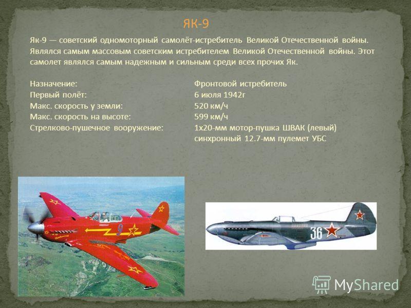 ЯК-9 Як-9 советский одномоторный самолёт-истребитель Великой Отечественной войны. Являлся самым массовым советским истребителем Великой Отечественной войны. Этот самолет являлся самым надежным и сильным среди всех прочих Як. Назначение: Фронтовой ист