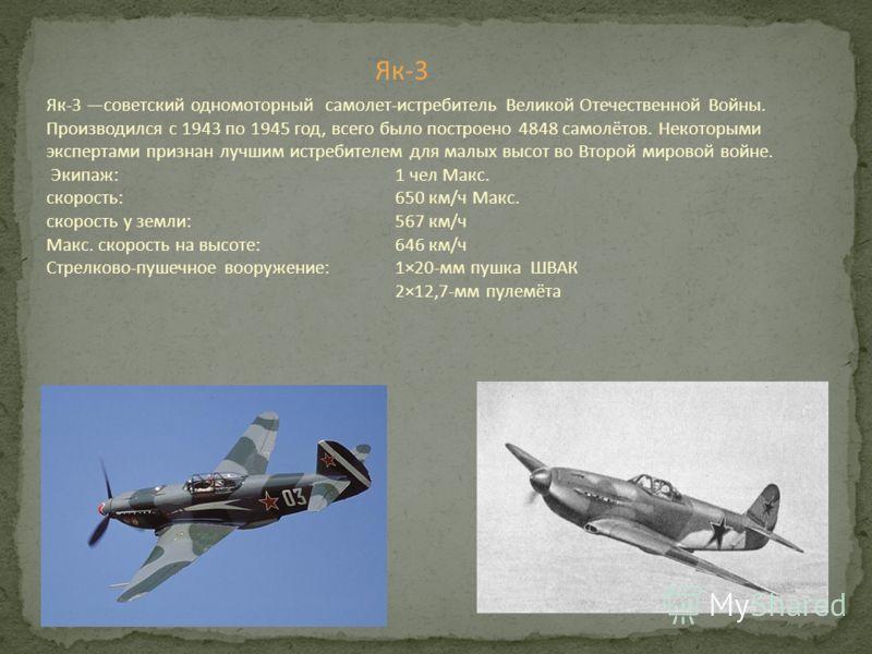 Як-3 Як-3 советский одномоторный самолет-истребитель Великой Отечественной Войны. Производился с 1943 по 1945 год, всего было построено 4848 самолётов. Некоторыми экспертами признан лучшим истребителем для малых высот во Второй мировой войне. Экипаж: