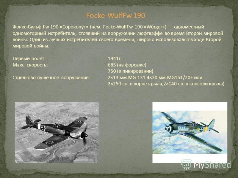 Фокке-Вульф Fw 190 «Сорокопут» (нем. Focke-WulfFw 190 «Würger») одноместный одномоторный истребитель, стоявший на вооружении люфтваффе во время Второй мировой войны. Один из лучших истребителей своего времени, широко использовался в ходе Второй миров