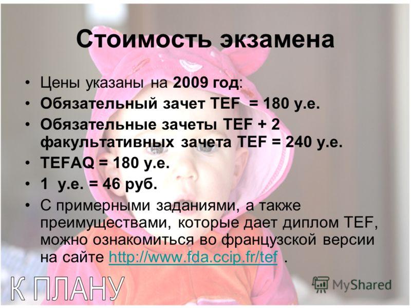 Стоимость экзамена Цены указаны на 2009 год: Обязательный зачет TEF = 180 у.е. Обязательные зачеты TEF + 2 факультативных зачета TEF = 240 у.е. TEFAQ = 180 у.е. 1 у.е. = 46 руб. С примерными заданиями, а также преимуществами, которые дает диплом TEF,