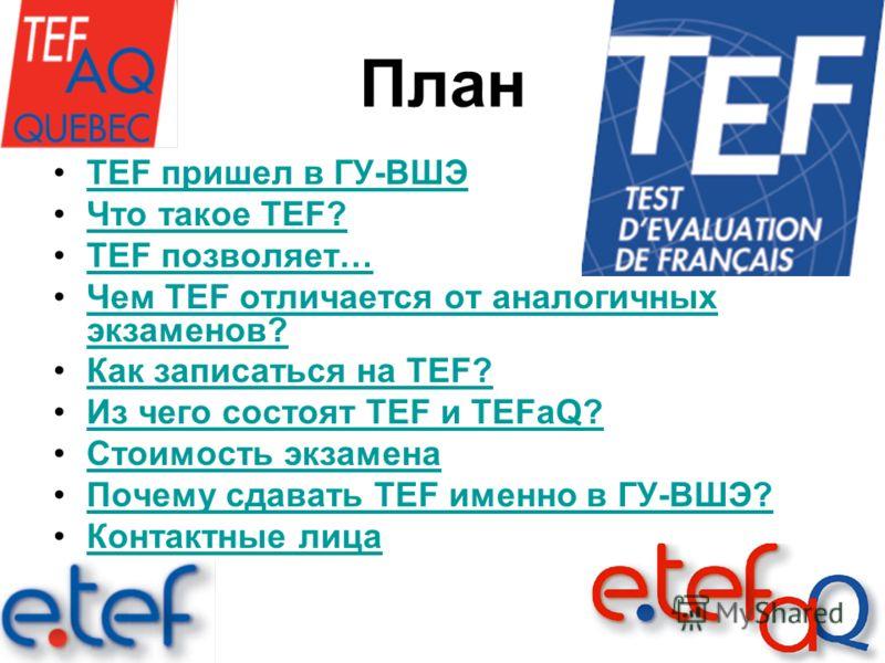 План TEF пришел в ГУ-ВШЭTEF пришел в ГУ-ВШЭ Что такое TEF?Что такое TEF? TEF позволяет…TEF позволяет… Чем TEF отличается от аналогичных экзаменов?Чем TEF отличается от аналогичных экзаменов? Как записаться на TEF? Из чего состоят TEF и TEFaQ?Из чего
