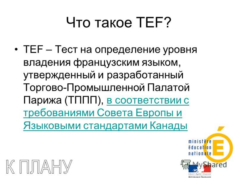 Что такое TEF? TEF – Тест на определение уровня владения французским языком, утвержденный и разработанный Торгово-Промышленной Палатой Парижа (ТППП), в соответствии с требованиями Совета Европы и Языковыми стандартами Канадыв соответствии с требовани