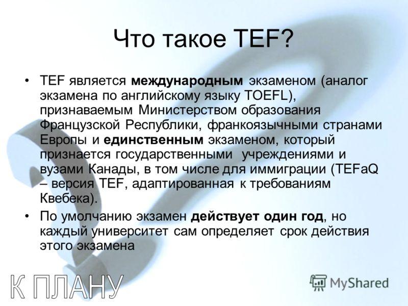 Что такое TEF? TEF является международным экзаменом (аналог экзамена по английскому языку TOEFL), признаваемым Министерством образования Французской Республики, франкоязычными странами Европы и единственным экзаменом, который признается государственн