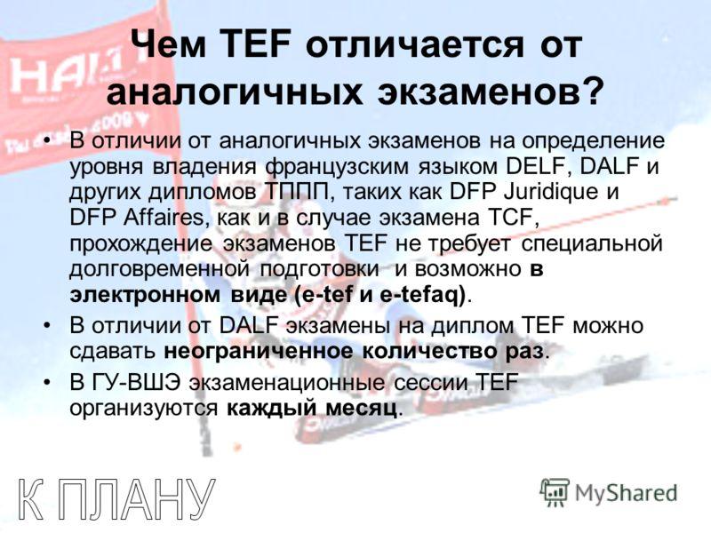Чем TEF отличается от аналогичных экзаменов? В отличии от аналогичных экзаменов на определение уровня владения французским языком DELF, DALF и других дипломов ТППП, таких как DFP Juridique и DFP Affaires, как и в случае экзамена TCF, прохождение экза