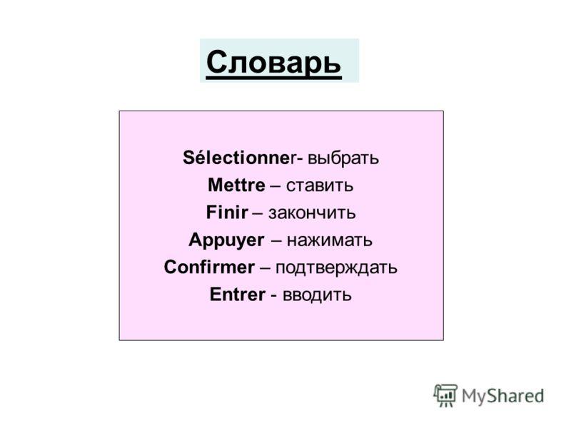 Sélectionner- выбрать Mettre – ставить Finir – закончить Appuyer – нажимать Confirmer – подтверждать Entrer - вводить Словарь