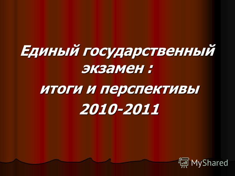 Единый государственный экзамен : итоги и перспективы итоги и перспективы 2010-2011 2010-2011