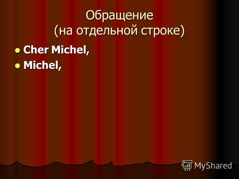 Обращение (на отдельной строке) Cher Michel, Cher Michel, Michel, Michel,