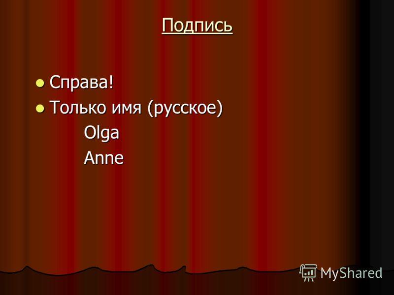 Подпись Справа! Справа! Только имя (русское) Только имя (русское) Olga Olga Anne Anne