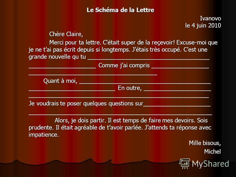 Le Schéma de la Lettre Ivanovo le 4 juin 2010 Chère Claire, Chère Claire, Merci pour ta lettre. C'était super de la reçevoir! Excuse-moi que je ne tai pas écrit depuis si longtemps. Jétais très occupé. Cest une grande nouvelle qu tu _________________