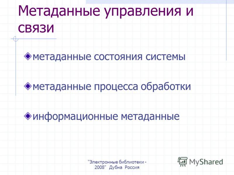 Электронные библиотеки - 2008 Дубна Россия Метаданные управления и связи метаданные состояния системы метаданные процесса обработки информационные метаданные