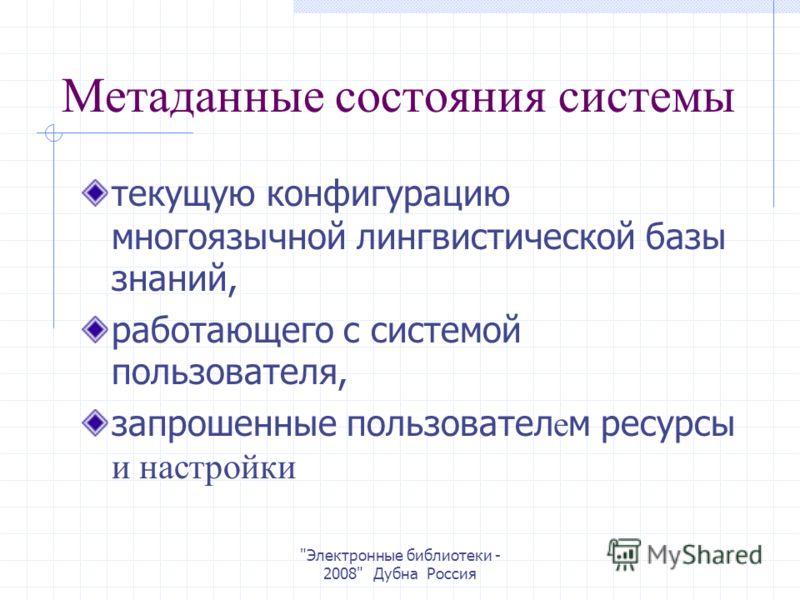 Электронные библиотеки - 2008 Дубна Россия Метаданные состояния системы текущую конфигурацию многоязычной лингвистической базы знаний, работающего с системой пользователя, запрошенные пользовател е м ресурсы и настройки
