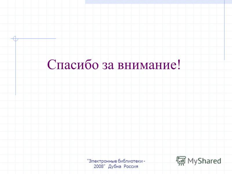 Электронные библиотеки - 2008 Дубна Россия Спасибо за внимание!