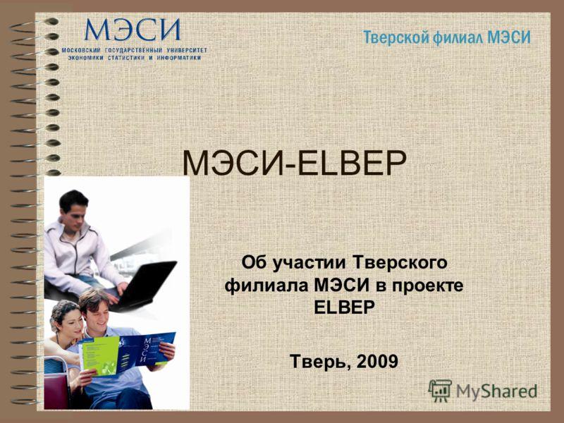 МЭСИ-ELBEP Об участии Тверского филиала МЭСИ в проекте ELBEP Тверь, 2009 Тверской филиал МЭСИ