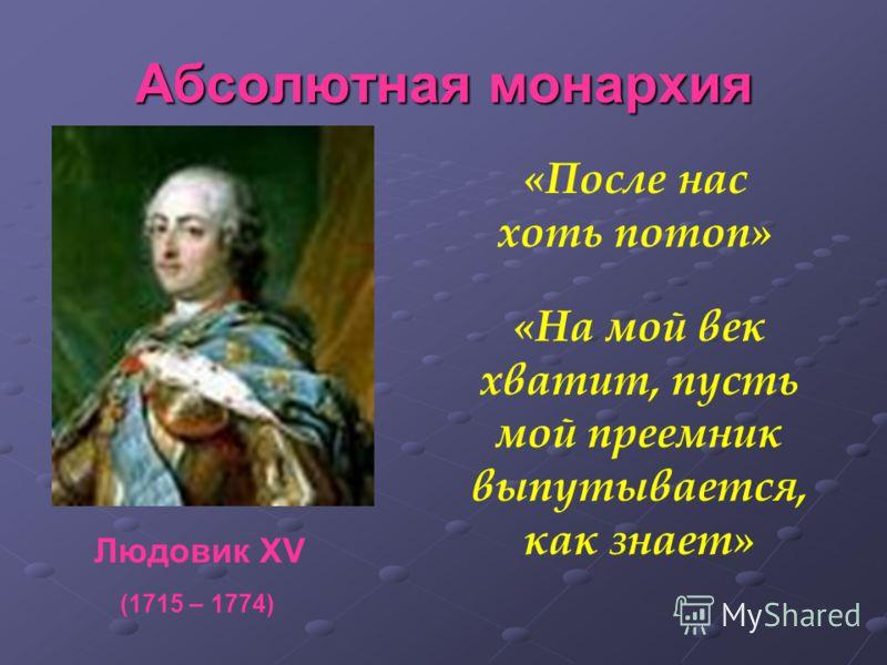 Людовик XV Абсолютная монархия «На мой век хватит, пусть мой преемник выпутывается, как знает» (1715 – 1774) «После нас хоть потоп»