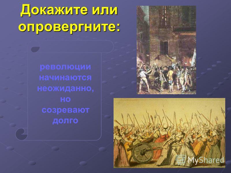 Докажите или опровергните: революции начинаются неожиданно, но созревают долго