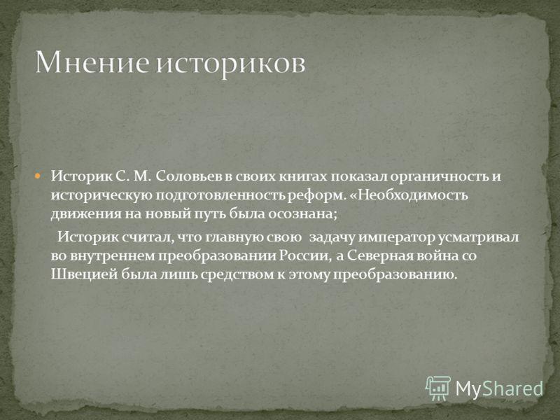 Историк С. М. Соловьев в своих книгах показал органичность и историческую подготовленность реформ. «Необходимость движения на новый путь была осознана; Историк считал, что главную свою задачу император усматривал во внутреннем преобразовании России,