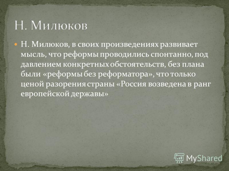 Н. Милюков, в своих произведениях развивает мысль, что реформы проводились спонтанно, под давлением конкретных обстоятельств, без плана были «реформы без реформатора», что только ценой разорения страны «Россия возведена в ранг европейской державы»
