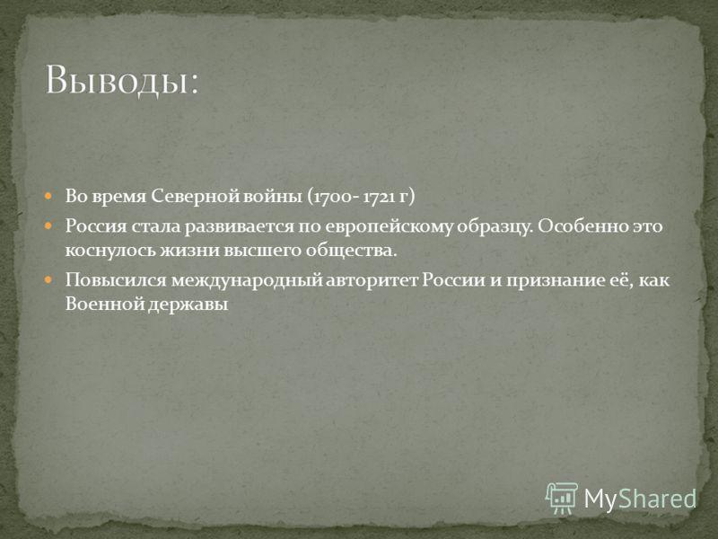 Во время Северной войны (1700- 1721 г) Россия стала развивается по европейскому образцу. Особенно это коснулось жизни высшего общества. Повысился международный авторитет России и признание её, как Военной державы