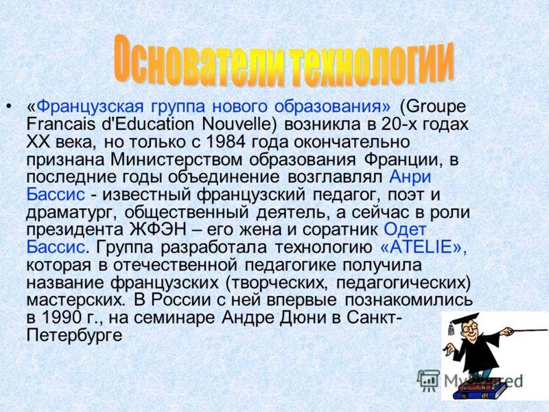 «Французская группа нового образования» (Groupe Francais d'Education Nouvelle) возникла в 20-х годах ХХ века, но только с 1984 года окончательно признана Министерством образования Франции, в последние годы объединение возглавлял Анри Бассис - известн