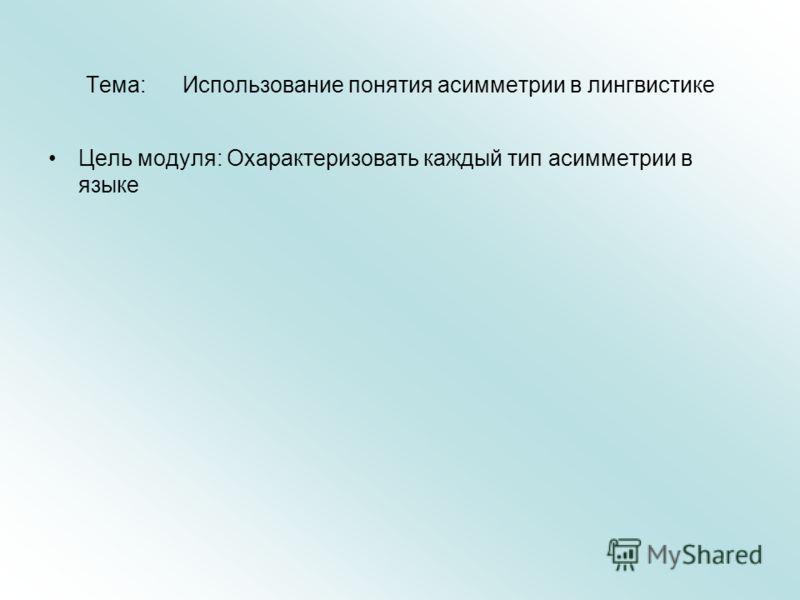 Тема: Использование понятия асимметрии в лингвистике Цель модуля: Охарактеризовать каждый тип асимметрии в языке