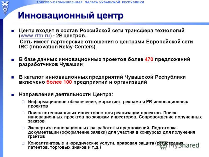 ТОРГОВО-ПРОМЫШЛЕННАЯ ПАЛАТА ЧУВАШСКОЙ РЕСПУБЛИКИ Инновационный центр Центр входит в состав Российской сети трансфера технологий (www.rttn.ru) - 29 центров.www.rttn.ru Сеть имеет партнерские отношения с центрами Европейской сети IRC (Innovation Relay-