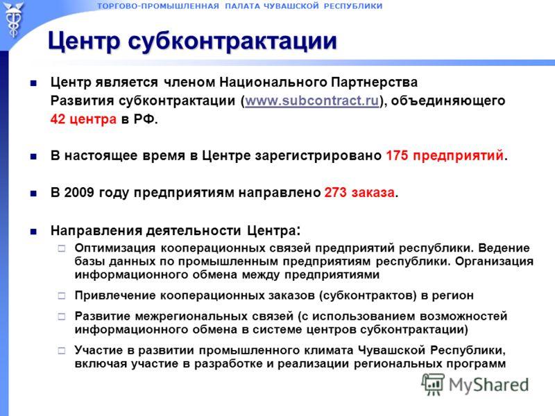 ТОРГОВО-ПРОМЫШЛЕННАЯ ПАЛАТА ЧУВАШСКОЙ РЕСПУБЛИКИ Центр субконтрактации Центр является членом Национального Партнерства Развития субконтрактации (www.subcontract.ru), объединяющегоwww.subcontract.ru 42 центра в РФ. В настоящее время в Центре зарегистр
