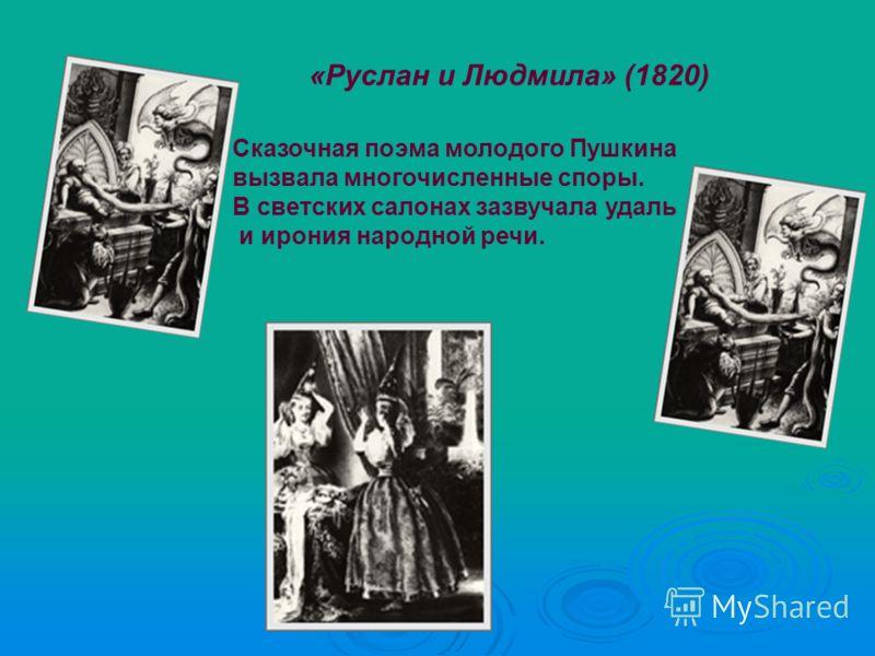 «Руслан и Людмила» (1820) Сказочная поэма молодого Пушкина вызвала многочисленные споры. В светских салонах зазвучала удаль и ирония народной речи.