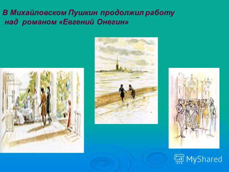 В Михайловском Пушкин продолжил работу над романом «Евгений Онегин»