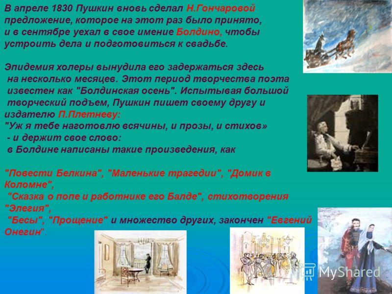 В апреле 1830 Пушкин вновь сделал Н.Гончаровой предложение, которое на этот раз было принято, и в сентябре уехал в свое имение Болдино, чтобы устроить дела и подготовиться к свадьбе. Эпидемия холеры вынудила его задержаться здесь на несколько месяцев