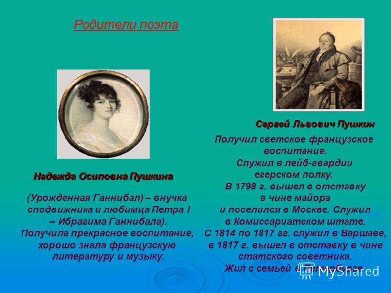 Надежда Осиповна Пушкина Сергей Львович Пушкин Родители поэта Получил светское французское воспитание. Служил в лейб-гвардии егерском полку. В 1798 г. вышел в отставку в чине майора и поселился в Москве. Служил в Комиссариатском штате. С 1814 по 1817