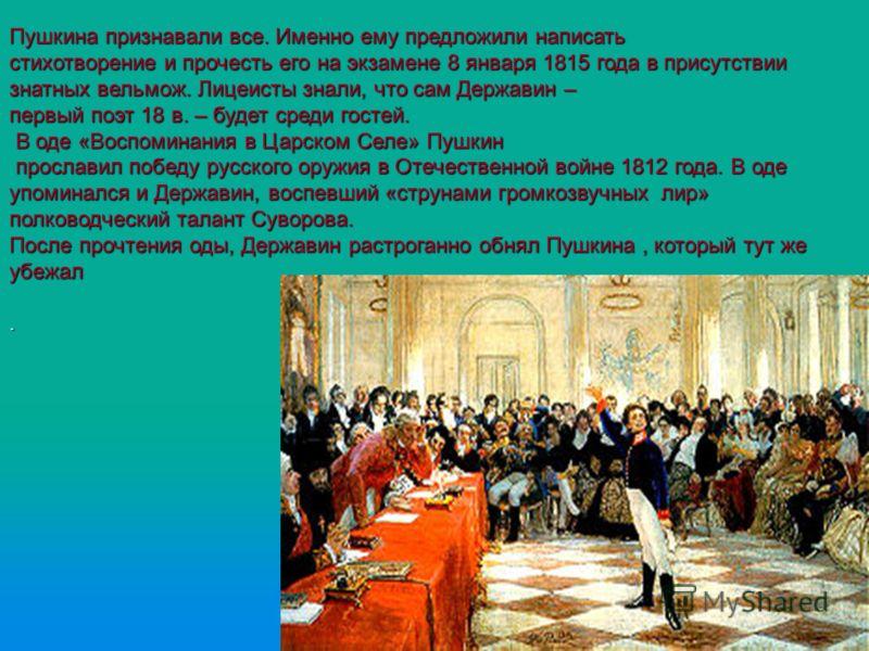Пушкина признавали все. Именно ему предложили написать стихотворение и прочесть его на экзамене 8 января 1815 года в присутствии знатных вельмож. Лицеисты знали, что сам Державин – первый поэт 18 в. – будет среди гостей. В оде «Воспоминания в Царском
