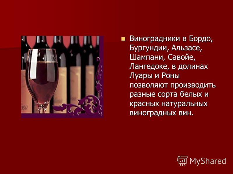 Виноградники в Бордо, Бургундии, Альзасе, Шампани, Савойе, Лангедоке, в долинах Луары и Роны позволяют производить разные сорта белых и красных натуральных виноградных вин. Виноградники в Бордо, Бургундии, Альзасе, Шампани, Савойе, Лангедоке, в долин