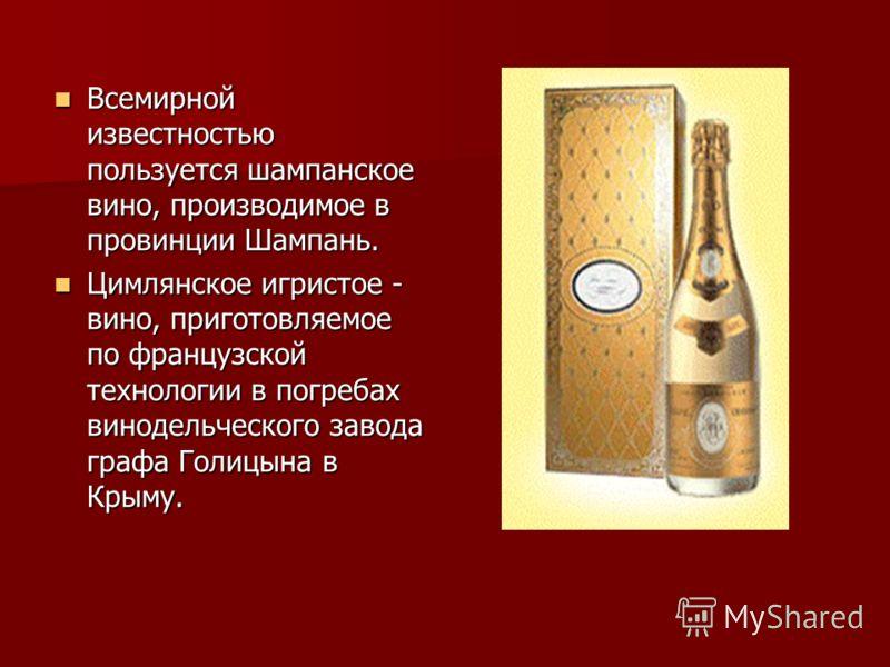 Всемирной известностью пользуется шампанское вино, производимое в провинции Шампань. Цимлянское игристое - вино, приготовляемое по французской технологии в погребах винодельческого завода графа Голицына в Крыму.