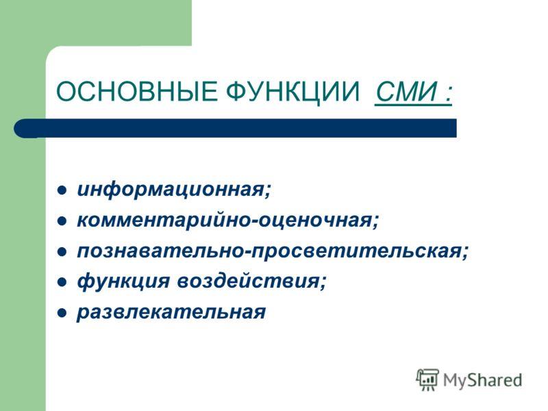 ОСНОВНЫЕ ФУНКЦИИ СМИ : информационная; комментарийно-оценочная; познавательно-просветительская; функция воздействия; развлекательная