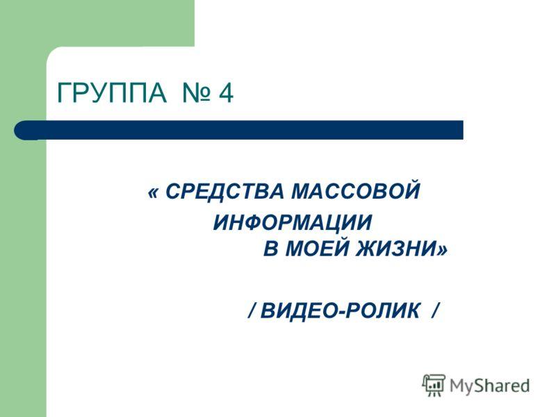 ГРУППА 4 « СРЕДСТВА МАССОВОЙ ИНФОРМАЦИИ В МОЕЙ ЖИЗНИ» / ВИДЕО-РОЛИК /