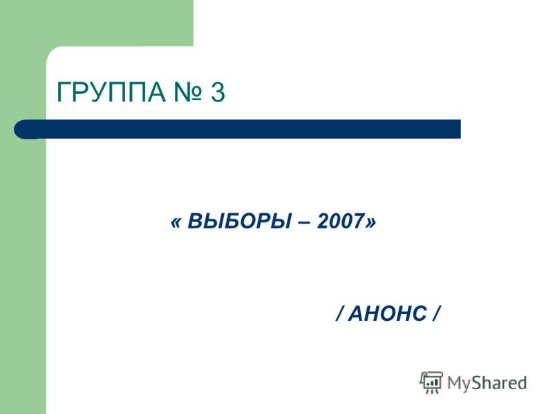 ГРУППА 3 « ВЫБОРЫ – 2007» / АНОНС /