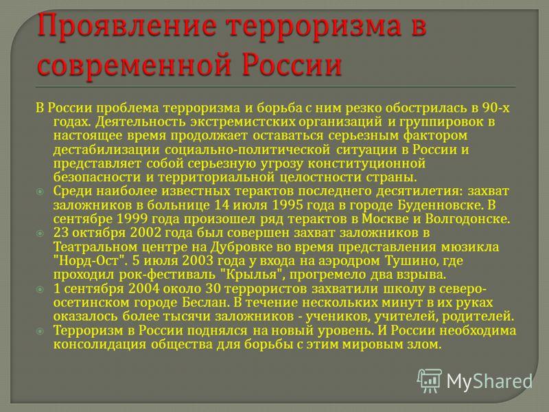 В России проблема терроризма и борьба с ним резко обострилась в 90- х годах. Деятельность экстремистских организаций и группировок в настоящее время продолжает оставаться серьезным фактором дестабилизации социально - политической ситуации в России и