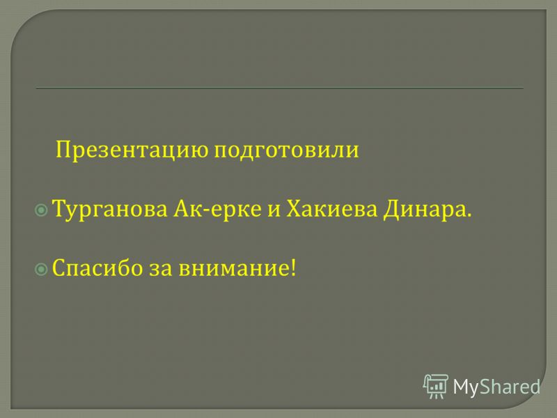 Презентацию подготовили Турганова Ак - ерке и Хакиева Динара. Спасибо за внимание !