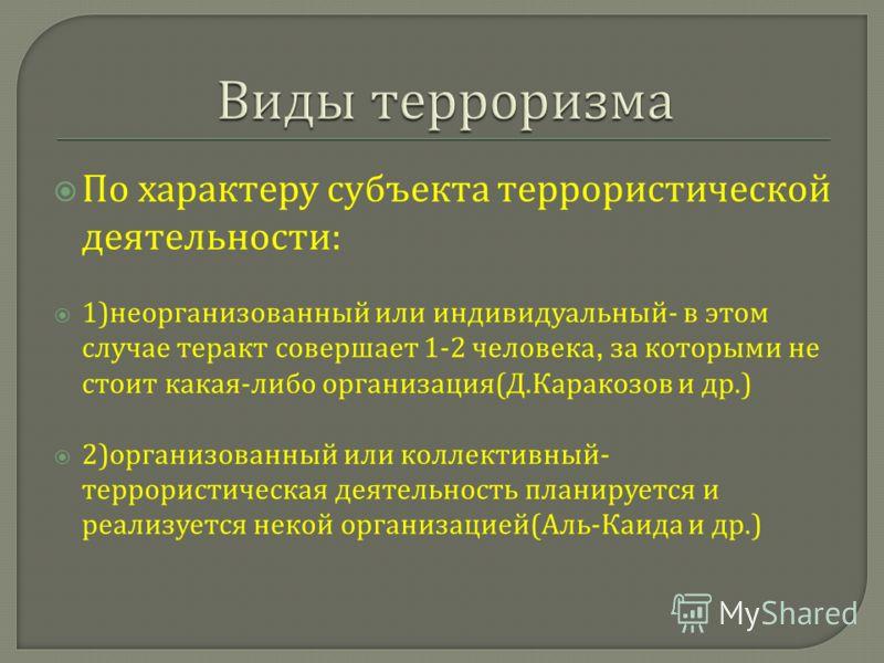 По характеру субъекта террористической деятельности : 1) неорганизованный или индивидуальный - в этом случае теракт совершает 1-2 человека, за которыми не стоит какая - либо организация ( Д. Каракозов и др.) 2) организованный или коллективный - терро