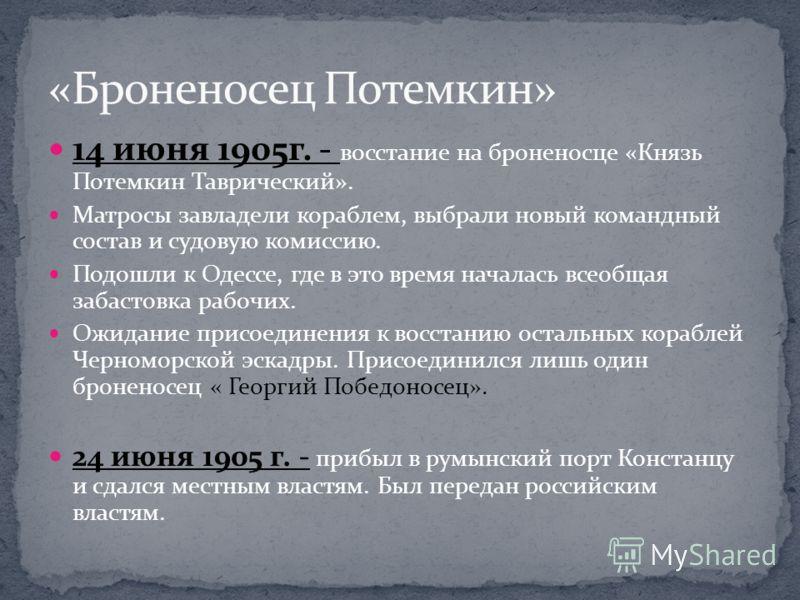 14 июня 1905г. - восстание на броненосце «Князь Потемкин Таврический». Матросы завладели кораблем, выбрали новый командный состав и судовую комиссию. Подошли к Одессе, где в это время началась всеобщая забастовка рабочих. Ожидание присоединения к вос