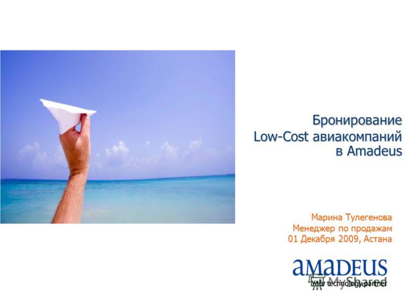 Бронирование Low-Cost авиакомпаний в Amadeus Марина Тулегенова Менеджер по продажам 01 Декабря 2009, Астана