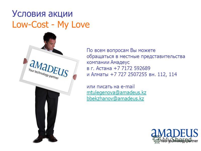 Условия акции Low-Cost - My Love По всем вопросам Вы можете обращаться в местные представительства компании Амадеус в г. Астана +7 7172 592689 и Алматы +7 727 2507255 вн. 112, 114 или писать на e-mail mtulegenova@amadeus.kz bbekzhanov@amadeus.kz mtul