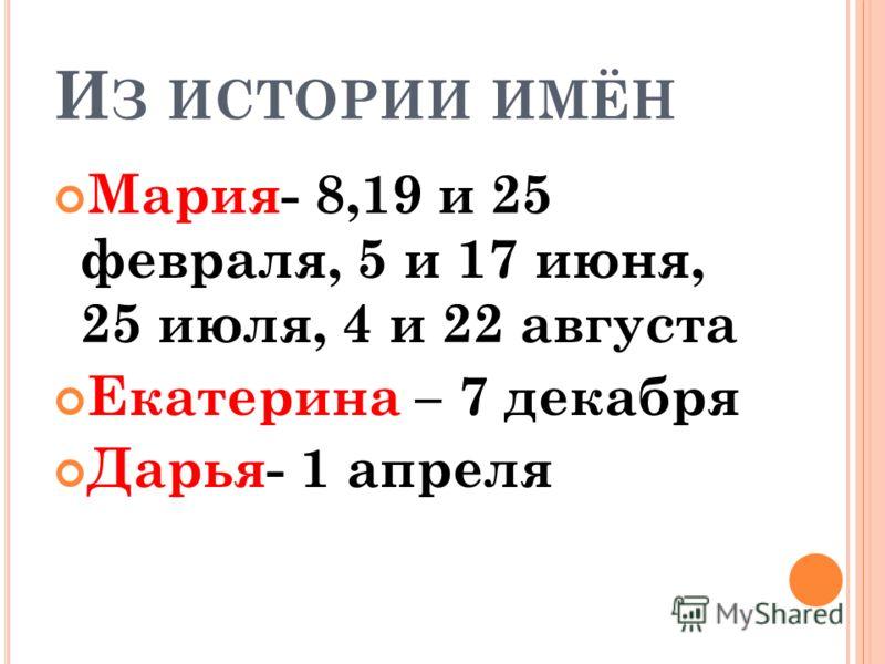 И З ИСТОРИИ ИМЁН Мария- 8,19 и 25 февраля, 5 и 17 июня, 25 июля, 4 и 22 августа Екатерина – 7 декабря Дарья- 1 апреля