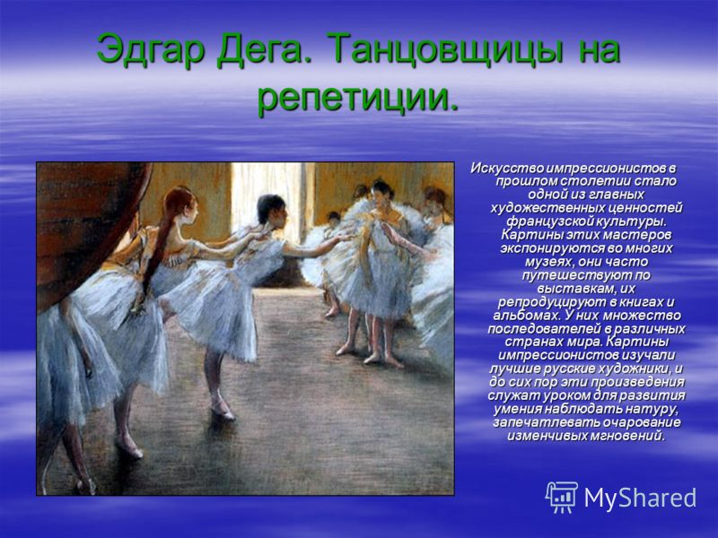 Эдгар Дега. Танцовщицы на репетиции. Искусство импрессионистов в прошлом столетии стало одной из главных художественных ценностей французской культуры. Картины этих мастеров экспонируются во многих музеях, они часто путешествуют по выставкам, их репр